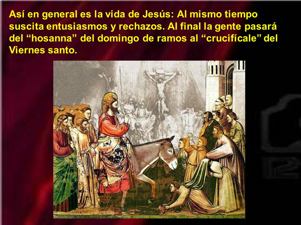 Así en general es la vida de Jesús: Al mismo tiempo suscita entusiasmos y rechazos.
