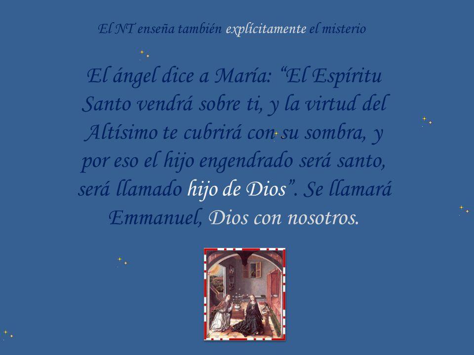 El NT enseña también explícitamente el misterio El ángel dice a María: El Espíritu Santo vendrá sobre ti, y la virtud del Altísimo te cubrirá con su s
