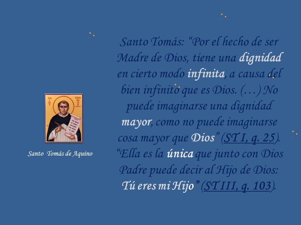 Santo Tomás: Por el hecho de ser Madre de Dios, tiene una dignidad en cierto modo infinita, a causa del bien infinito que es Dios. (…) No puede imagin
