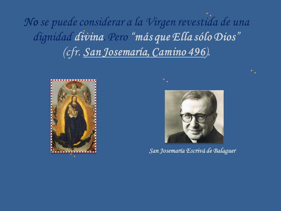 No se puede considerar a la Virgen revestida de una dignidad divina. Pero más que Ella sólo Dios (cfr. San Josemaría, Camino 496). San Josemaría Escri