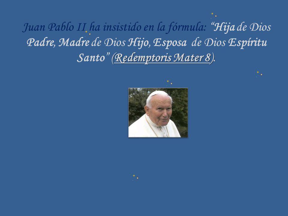 Juan Pablo II ha insistido en la fórmula: Hija de Dios Padre, Madre de Dios Hijo, Esposa de Dios Espíritu (Redemptoris Mater 8) Santo (Redemptoris Mat