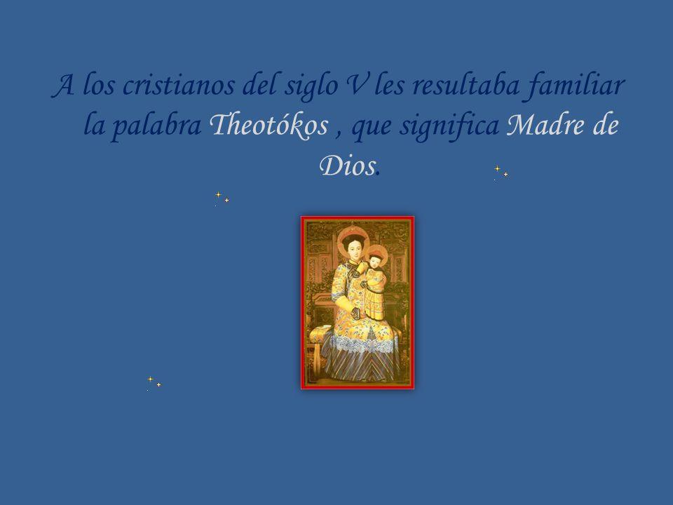 A los cristianos del siglo V les resultaba familiar la palabra Theotókos, que significa Madre de Dios.