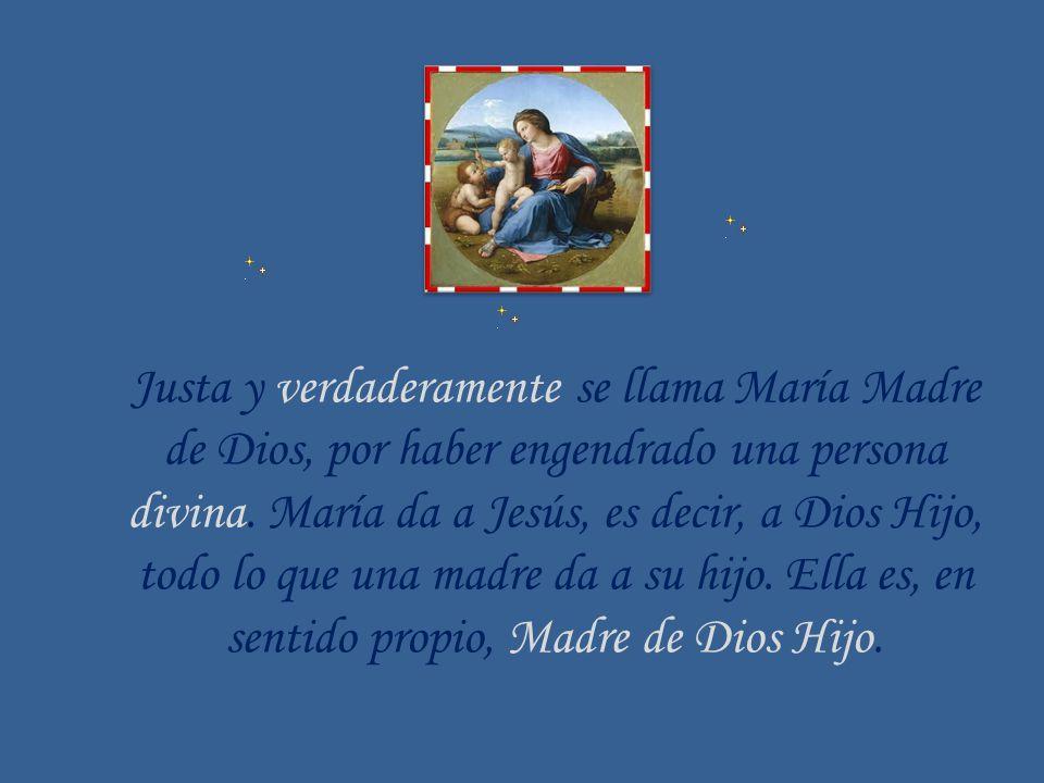 Justa y verdaderamente se llama María Madre de Dios, por haber engendrado una persona divina. María da a Jesús, es decir, a Dios Hijo, todo lo que una