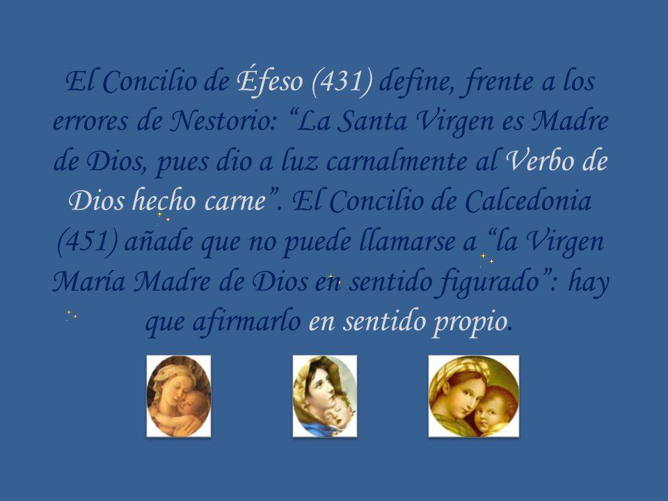 El Concilio de Éfeso (431) define, frente a los errores de Nestorio: La Santa Virgen es Madre de Dios, pues dio a luz carnalmente al Verbo de Dios hec