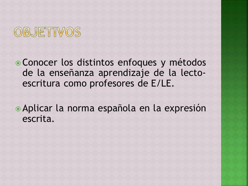 Conocer los distintos enfoques y métodos de la enseñanza aprendizaje de la lecto- escritura como profesores de E/LE. Aplicar la norma española en la e
