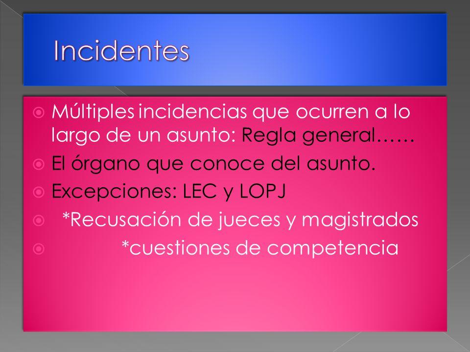 Múltiples incidencias que ocurren a lo largo de un asunto: Regla general…… El órgano que conoce del asunto. Excepciones: LEC y LOPJ *Recusación de jue