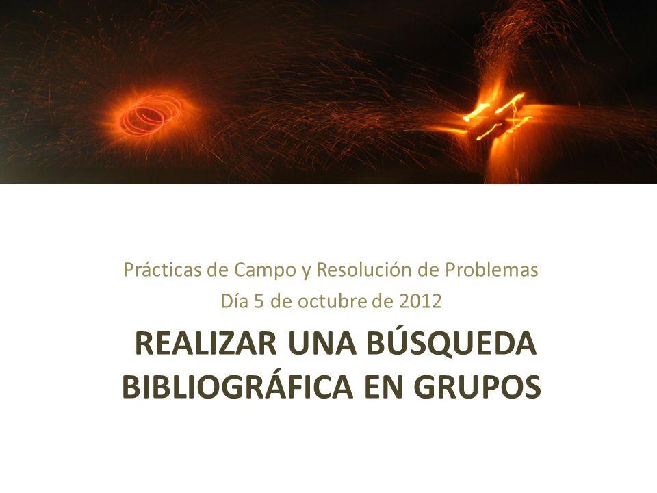 REALIZAR UNA BÚSQUEDA BIBLIOGRÁFICA EN GRUPOS Prácticas de Campo y Resolución de Problemas Día 5 de octubre de 2012
