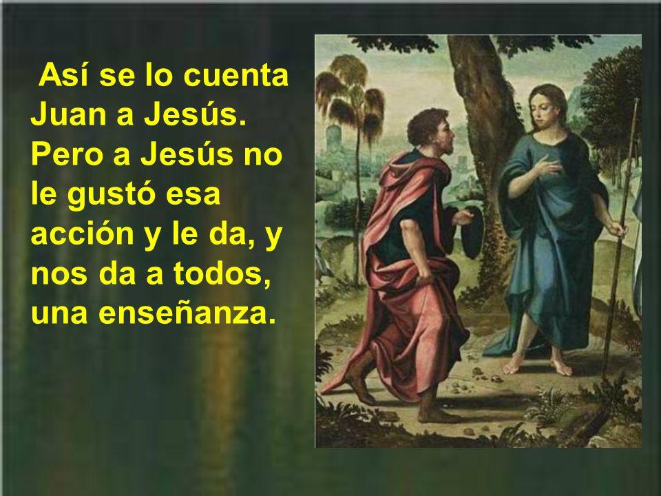 San Juan, que era impetuoso, por eso Jesús le llamaba hijo del trueno, y era celoso, aunque deficiente, de la gloria de Jesús y de su grupo, se lo prohibió a aquel hombre de buena voluntad.