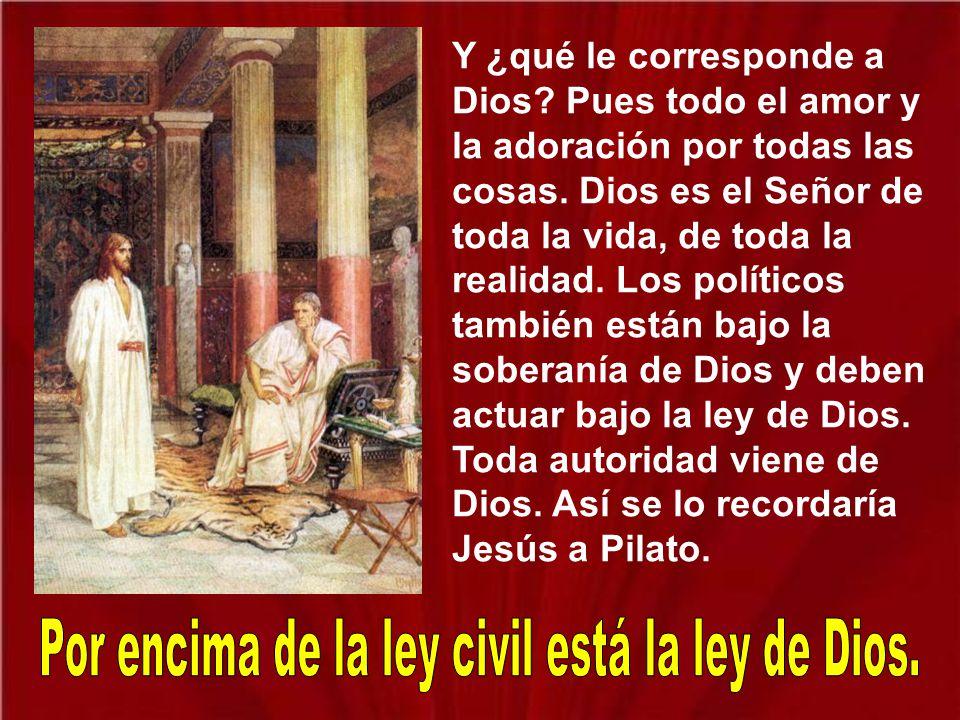 Jesús les dice y nos dice: Si del César son las monedas, si le corresponde una obediencia a las leyes justas para la convivencia, pues dádselo. Pero a
