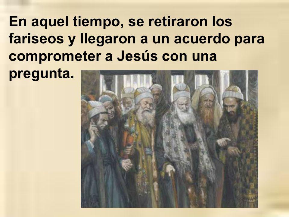 En aquel tiempo, se retiraron los fariseos y llegaron a un acuerdo para comprometer a Jesús con una pregunta.