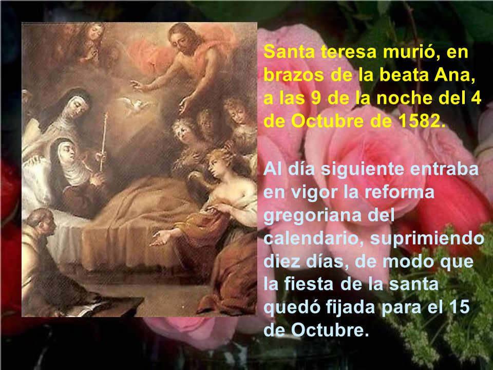Nada más llegar tuvo que acostarse; y la santa dijo a una religiosa: Por fin, hija mía, ha llegado la hora de mi muerte El P. Antonio de Heredia le ll