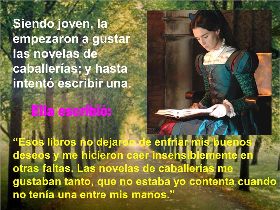 Siendo joven, la empezaron a gustar las novelas de caballerías; y hasta intentó escribir una.