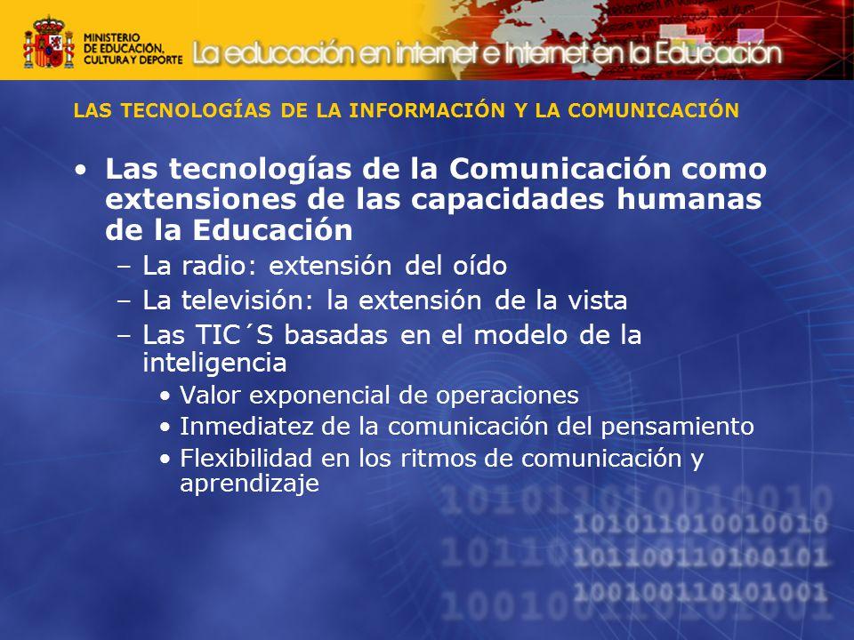 LAS TECNOLOGÍAS DE LA INFORMACIÓN Y LA COMUNICACIÓN Las tecnologías de la Comunicación como extensiones de las capacidades humanas de la Educación –La radio: extensión del oído –La televisión: la extensión de la vista –Las TIC´S basadas en el modelo de la inteligencia Valor exponencial de operaciones Inmediatez de la comunicación del pensamiento Flexibilidad en los ritmos de comunicación y aprendizaje