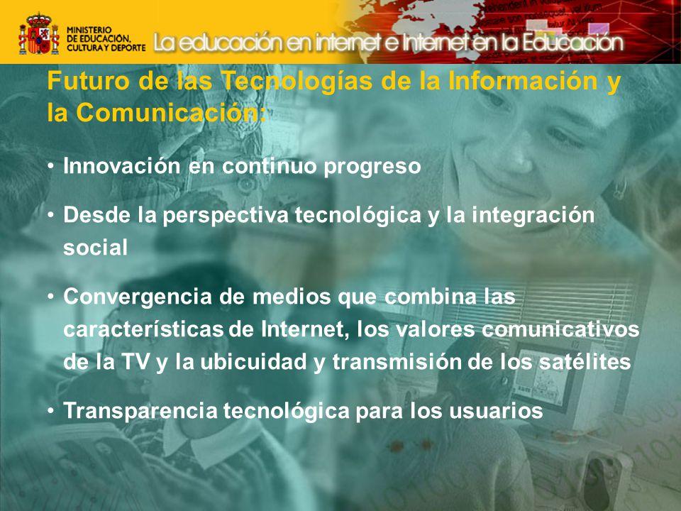 Futuro de las Tecnologías de la Información y la Comunicación: Innovación en continuo progreso Desde la perspectiva tecnológica y la integración social Convergencia de medios que combina las características de Internet, los valores comunicativos de la TV y la ubicuidad y transmisión de los satélites Transparencia tecnológica para los usuarios
