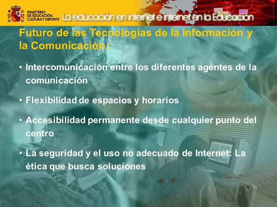 Futuro de las Tecnologías de la Información y la Comunicación : Intercomunicación entre los diferentes agentes de la comunicación Flexibilidad de espacios y horarios Accesibilidad permanente desde cualquier punto del centro La seguridad y el uso no adecuado de Internet: La ética que busca soluciones