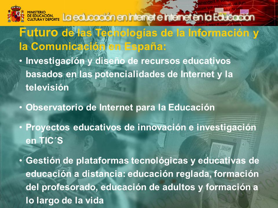 Futuro de las Tecnologías de la Información y la Comunicación en España: Investigación y diseño de recursos educativos basados en las potencialidades de Internet y la televisión Observatorio de Internet para la Educación Proyectos educativos de innovación e investigación en TIC´S Gestión de plataformas tecnológicas y educativas de educación a distancia: educación reglada, formación del profesorado, educación de adultos y formación a lo largo de la vida