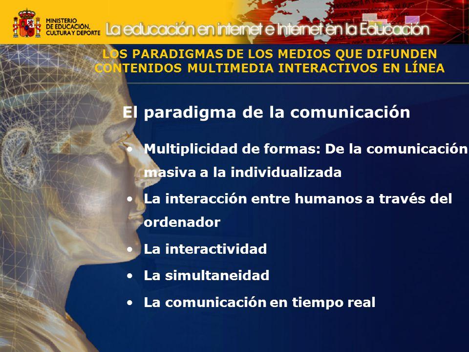 El paradigma de la comunicación Multiplicidad de formas: De la comunicación masiva a la individualizada La interacción entre humanos a través del ordenador La interactividad La simultaneidad La comunicación en tiempo real LOS PARADIGMAS DE LOS MEDIOS QUE DIFUNDEN CONTENIDOS MULTIMEDIA INTERACTIVOS EN LÍNEA