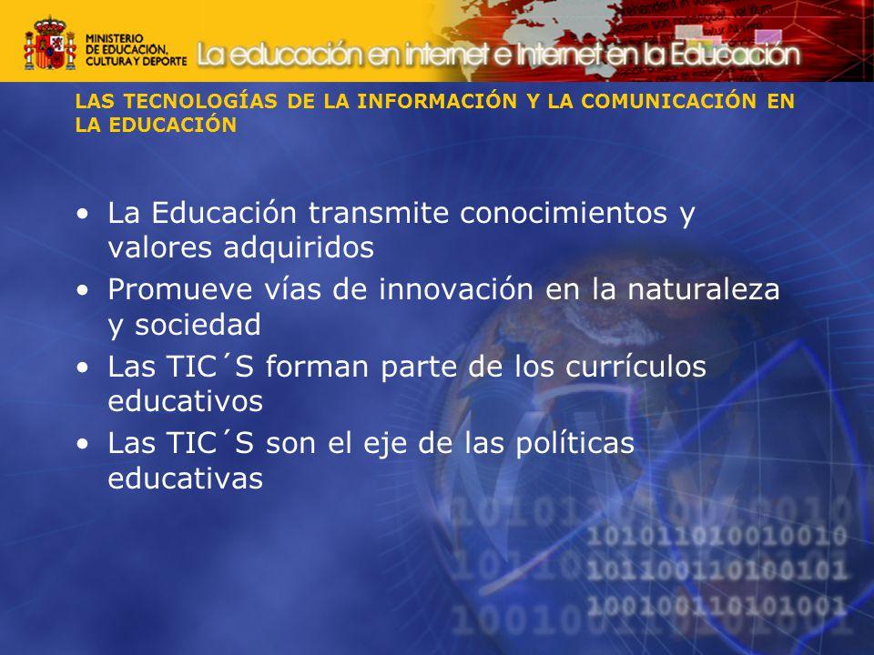 La Educación transmite conocimientos y valores adquiridos Promueve vías de innovación en la naturaleza y sociedad Las TIC´S forman parte de los currículos educativos Las TIC´S son el eje de las políticas educativas LAS TECNOLOGÍAS DE LA INFORMACIÓN Y LA COMUNICACIÓN EN LA EDUCACIÓN