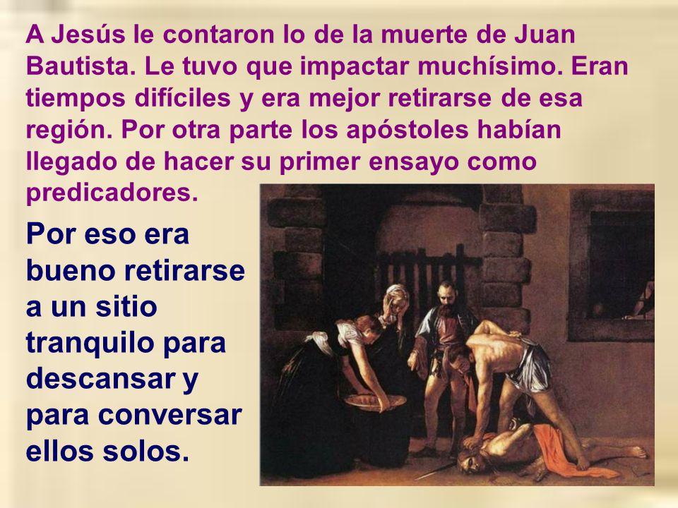 En aquel tiempo, al enterarse Jesús de la muerte de Juan, el Bautista, se marchó de allí en barca, a un sitio tranquilo y apartado. Al saberlo la gent