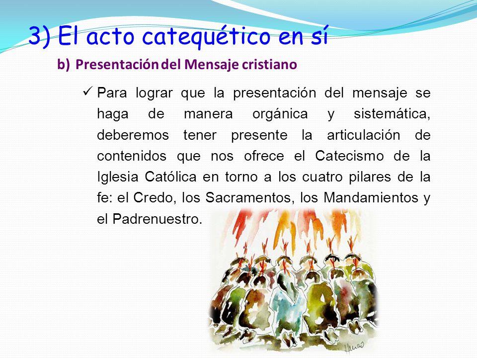 3) El acto catequético en sí b) Presentación del Mensaje cristiano Para lograr que la presentación del mensaje se haga de manera orgánica y sistemática, deberemos tener presente la articulación de contenidos que nos ofrece el Catecismo de la Iglesia Católica en torno a los cuatro pilares de la fe: el Credo, los Sacramentos, los Mandamientos y el Padrenuestro.