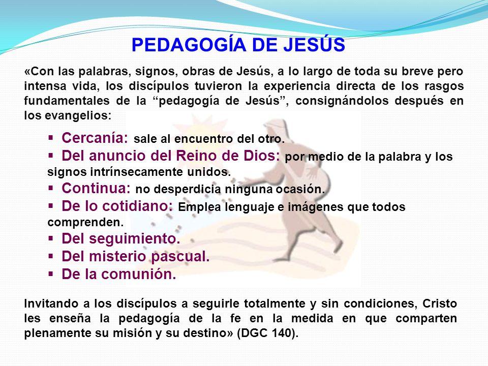PEDAGOGÍA DE JESÚS Invitando a los discípulos a seguirle totalmente y sin condiciones, Cristo les enseña la pedagogía de la fe en la medida en que comparten plenamente su misión y su destino» (DGC 140).