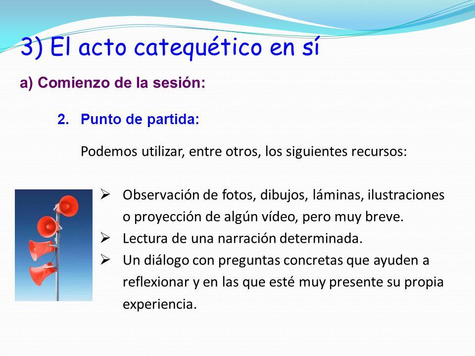 3) El acto catequético en sí a)Comienzo de la sesión: 2.Punto de partida: Podemos utilizar, entre otros, los siguientes recursos: Observación de fotos, dibujos, láminas, ilustraciones o proyección de algún vídeo, pero muy breve.