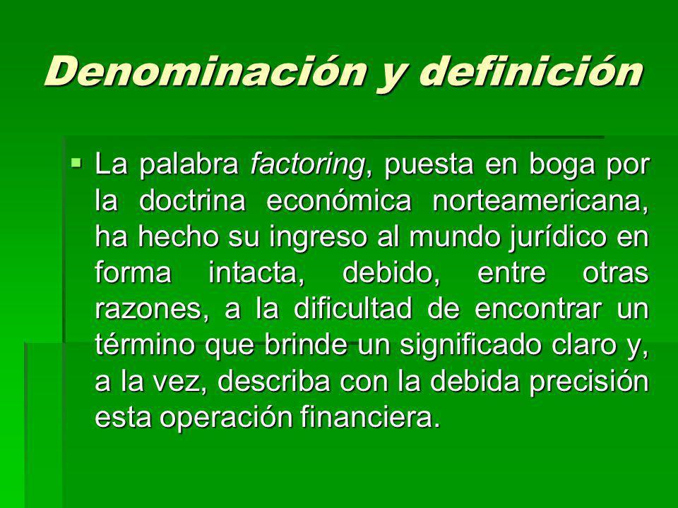 Denominación y definición La palabra factoring, puesta en boga por la doctrina económica norteamericana, ha hecho su ingreso al mundo jurídico en form