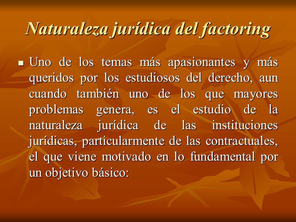 Naturaleza jurídica del factoring Uno de los temas más apasionantes y más queridos por los estudiosos del derecho, aun cuando también uno de los que m