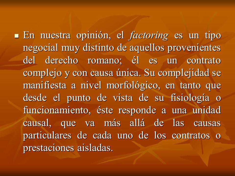 En nuestra opinión, el factoring es un tipo negocial muy distinto de aquellos provenientes del derecho romano; él es un contrato complejo y con causa
