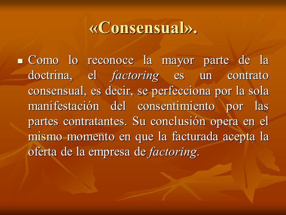 «Consensual». Como lo reconoce la mayor parte de la doctrina, el factoring es un contrato consensual, es decir, se perfecciona por la sola manifestaci