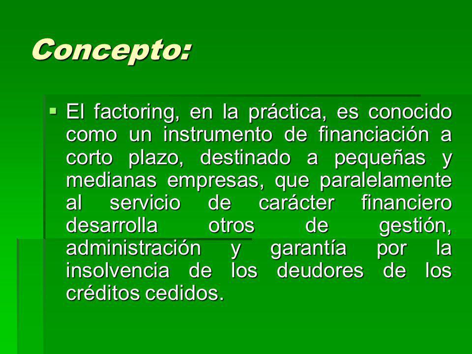 Concepto: El factoring, en la práctica, es conocido como un instrumento de financiación a corto plazo, destinado a pequeñas y medianas empresas, que p