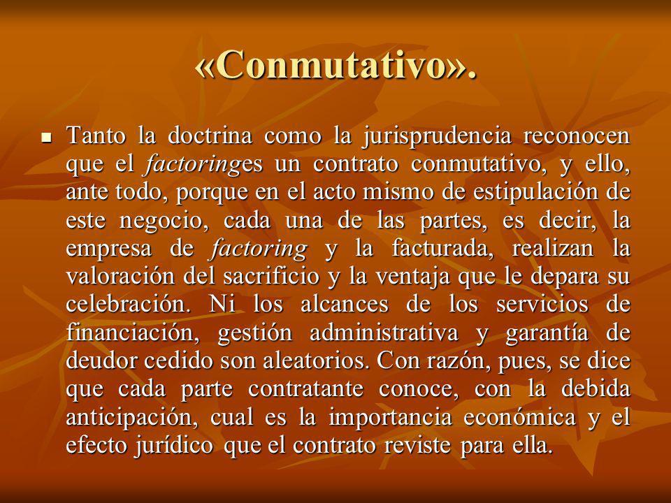 «Conmutativo». Tanto la doctrina como la jurisprudencia reconocen que el factoringes un contrato conmutativo, y ello, ante todo, porque en el acto mis