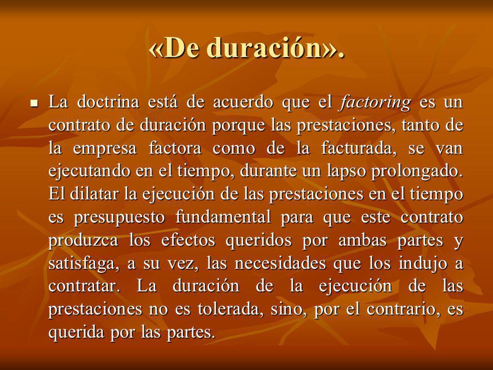 «De duración». La doctrina está de acuerdo que el factoring es un contrato de duración porque las prestaciones, tanto de la empresa factora como de la