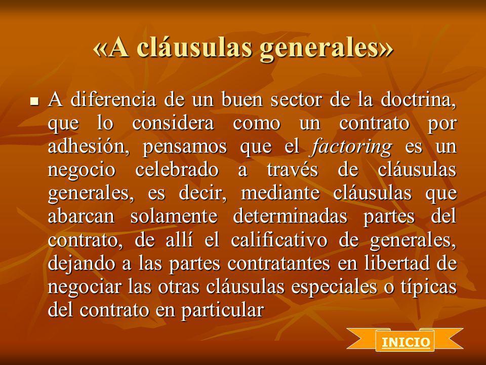 «A cláusulas generales» A diferencia de un buen sector de la doctrina, que lo considera como un contrato por adhesión, pensamos que el factoring es un