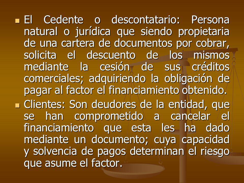 El Cedente o descontatario: Persona natural o jurídica que siendo propietaria de una cartera de documentos por cobrar, solicita el descuento de los mi