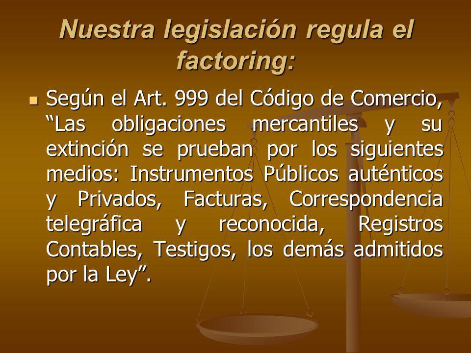 Nuestra legislación regula el factoring: Según el Art. 999 del Código de Comercio, Las obligaciones mercantiles y su extinción se prueban por los sigu
