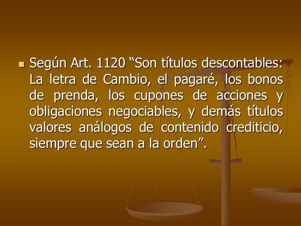 Según Art. 1120 Son títulos descontables: La letra de Cambio, el pagaré, los bonos de prenda, los cupones de acciones y obligaciones negociables, y de