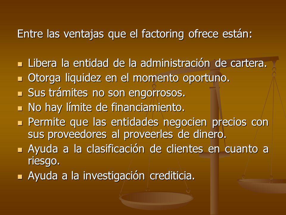 Entre las ventajas que el factoring ofrece están: Libera la entidad de la administración de cartera. Libera la entidad de la administración de cartera