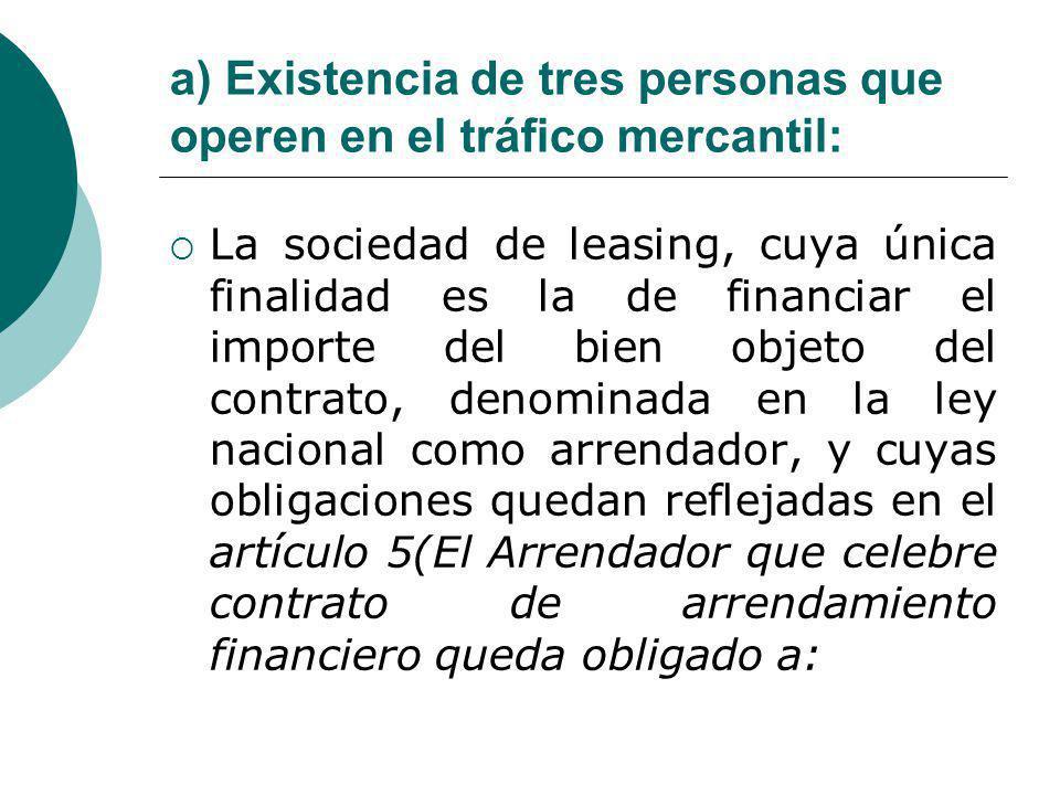 a) Existencia de tres personas que operen en el tráfico mercantil: La sociedad de leasing, cuya única finalidad es la de financiar el importe del bien