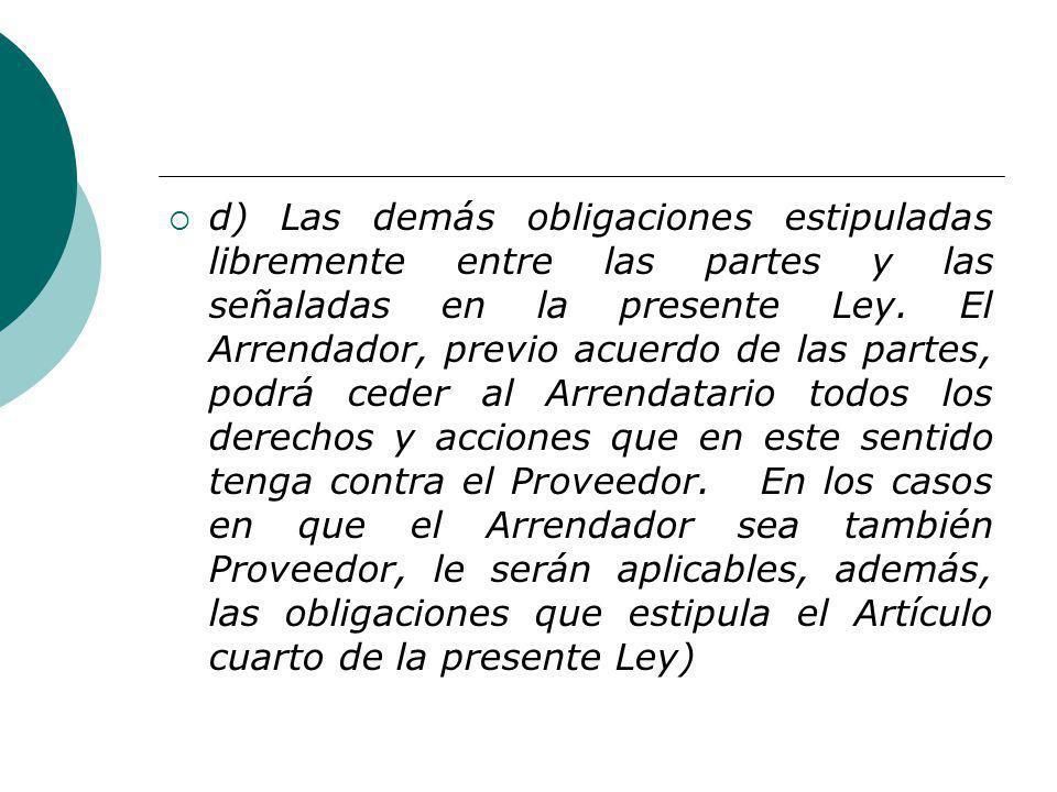 d) Las demás obligaciones estipuladas libremente entre las partes y las señaladas en la presente Ley. El Arrendador, previo acuerdo de las partes, pod
