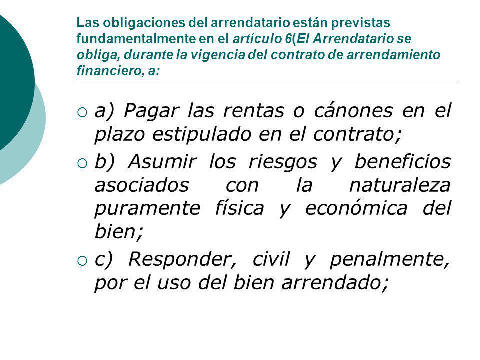 Las obligaciones del arrendatario están previstas fundamentalmente en el artículo 6(El Arrendatario se obliga, durante la vigencia del contrato de arr