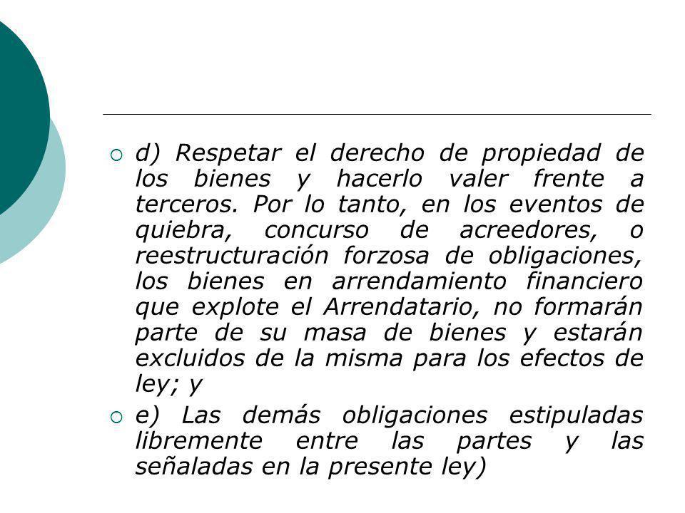 d) Respetar el derecho de propiedad de los bienes y hacerlo valer frente a terceros. Por lo tanto, en los eventos de quiebra, concurso de acreedores,