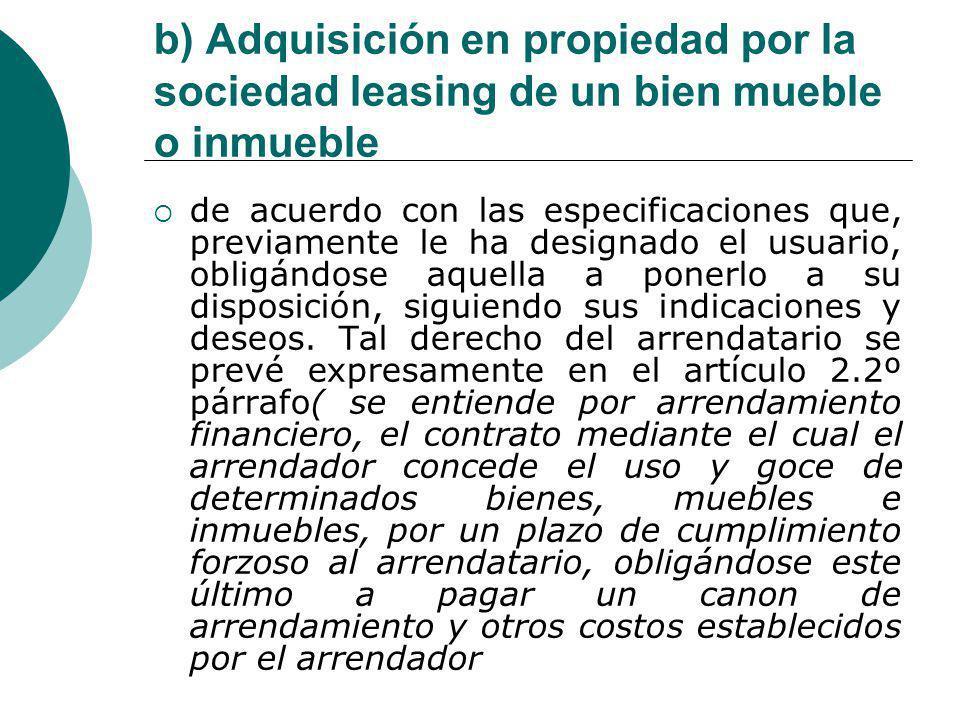 b) Adquisición en propiedad por la sociedad leasing de un bien mueble o inmueble de acuerdo con las especificaciones que, previamente le ha designado