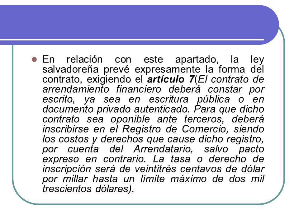 En relación con este apartado, la ley salvadoreña prevé expresamente la forma del contrato, exigiendo el artículo 7(El contrato de arrendamiento finan