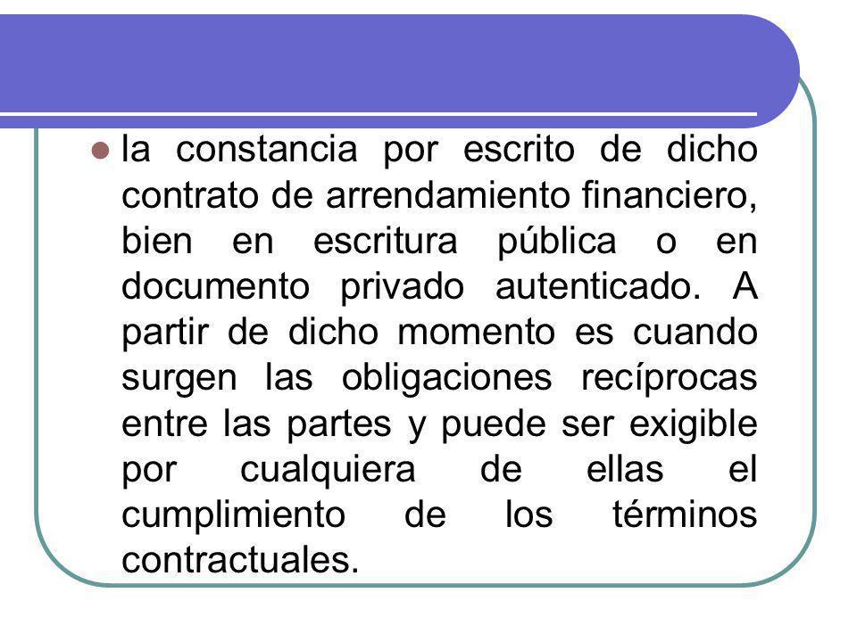 la constancia por escrito de dicho contrato de arrendamiento financiero, bien en escritura pública o en documento privado autenticado. A partir de dic