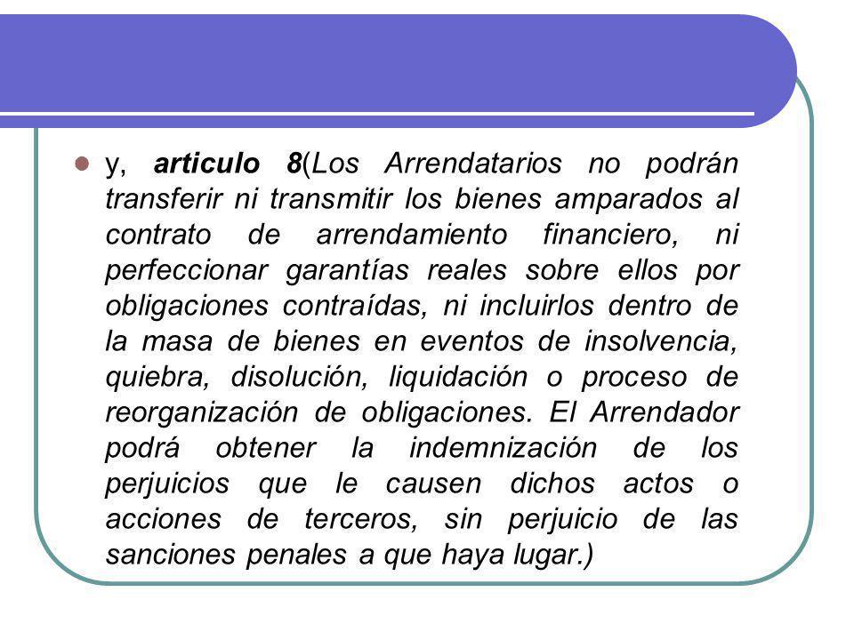 y, articulo 8(Los Arrendatarios no podrán transferir ni transmitir los bienes amparados al contrato de arrendamiento financiero, ni perfeccionar garan