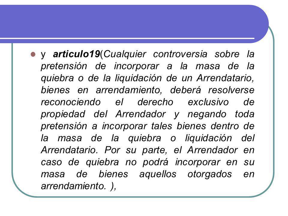 y articulo19(Cualquier controversia sobre la pretensión de incorporar a la masa de la quiebra o de la liquidación de un Arrendatario, bienes en arrend