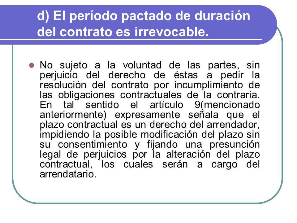 d) El período pactado de duración del contrato es irrevocable. No sujeto a la voluntad de las partes, sin perjuicio del derecho de éstas a pedir la re