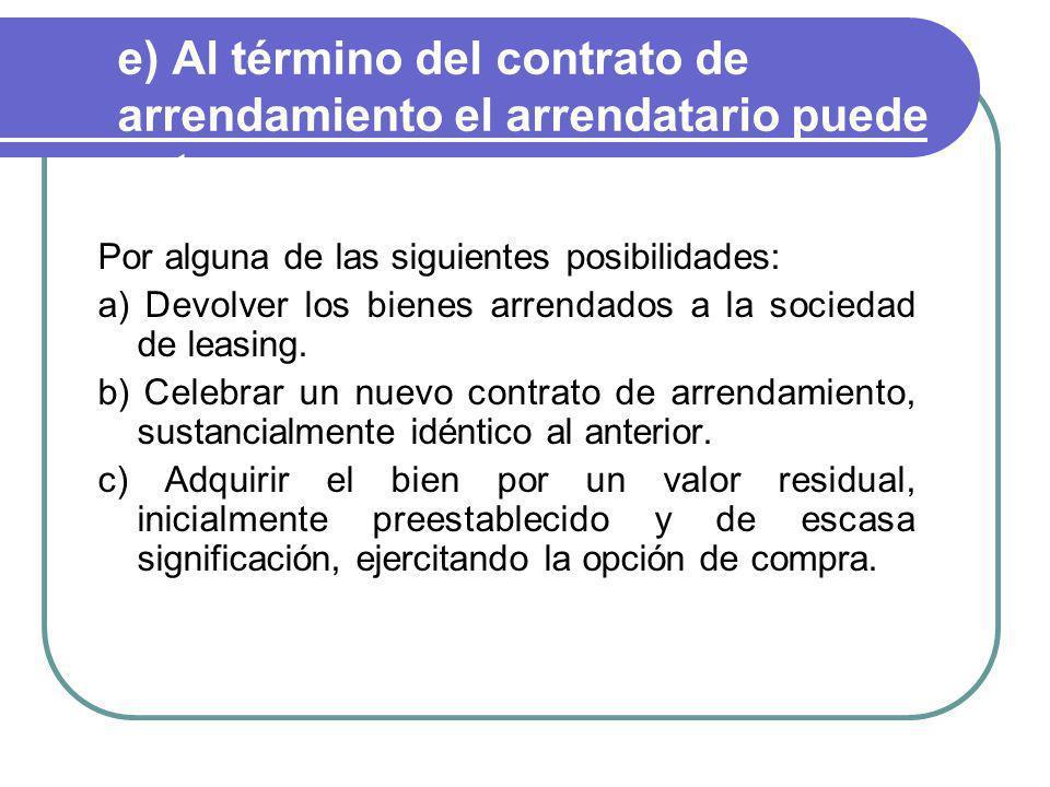 e) Al término del contrato de arrendamiento el arrendatario puede optar. Por alguna de las siguientes posibilidades: a) Devolver los bienes arrendados