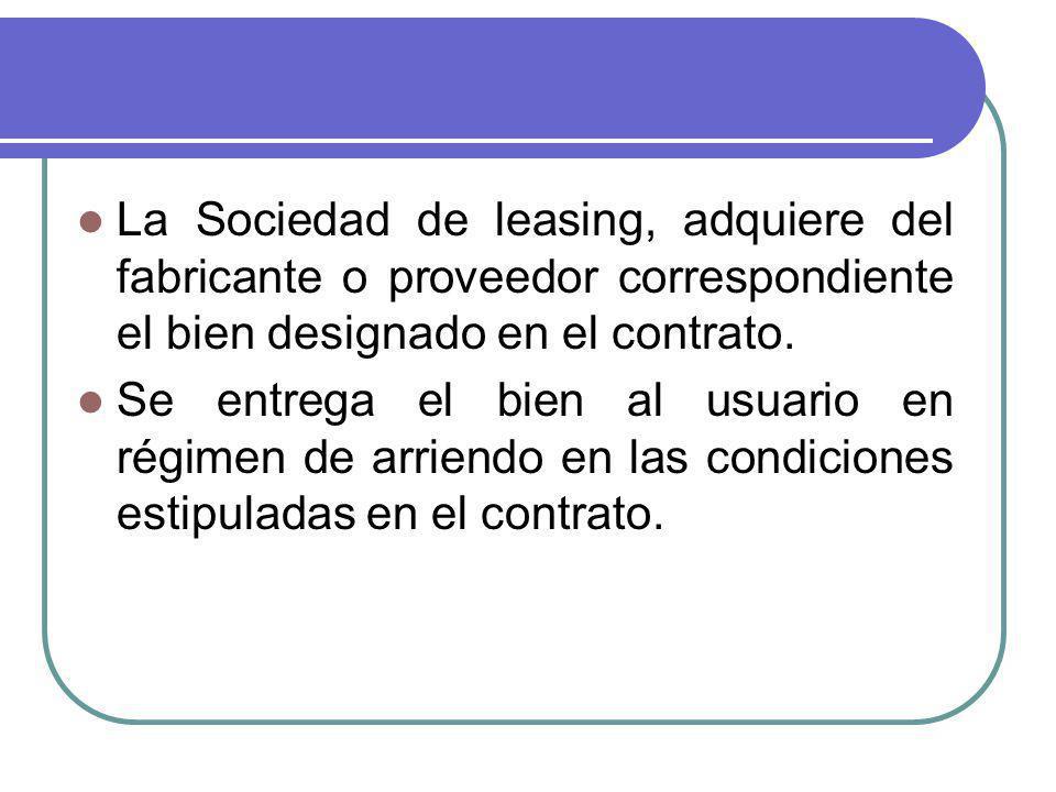 La Sociedad de leasing, adquiere del fabricante o proveedor correspondiente el bien designado en el contrato. Se entrega el bien al usuario en régimen
